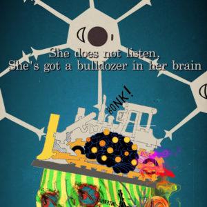 She does not listen, she's got a bulldozer in her brain